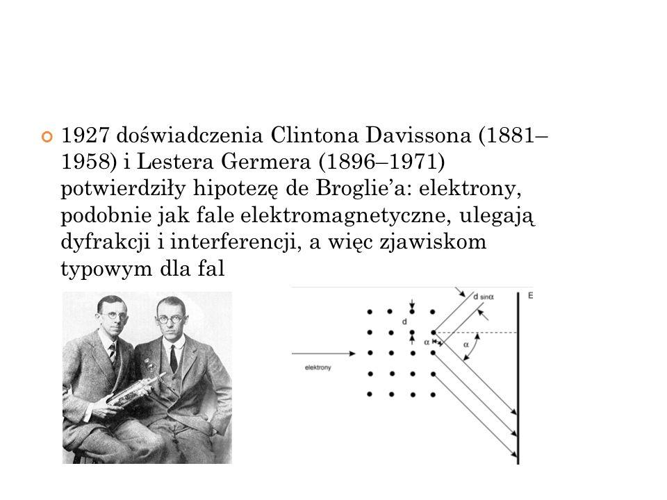 1927 doświadczenia Clintona Davissona (1881– 1958) i Lestera Germera (1896–1971) potwierdziły hipotezę de Brogliea: elektrony, podobnie jak fale elekt