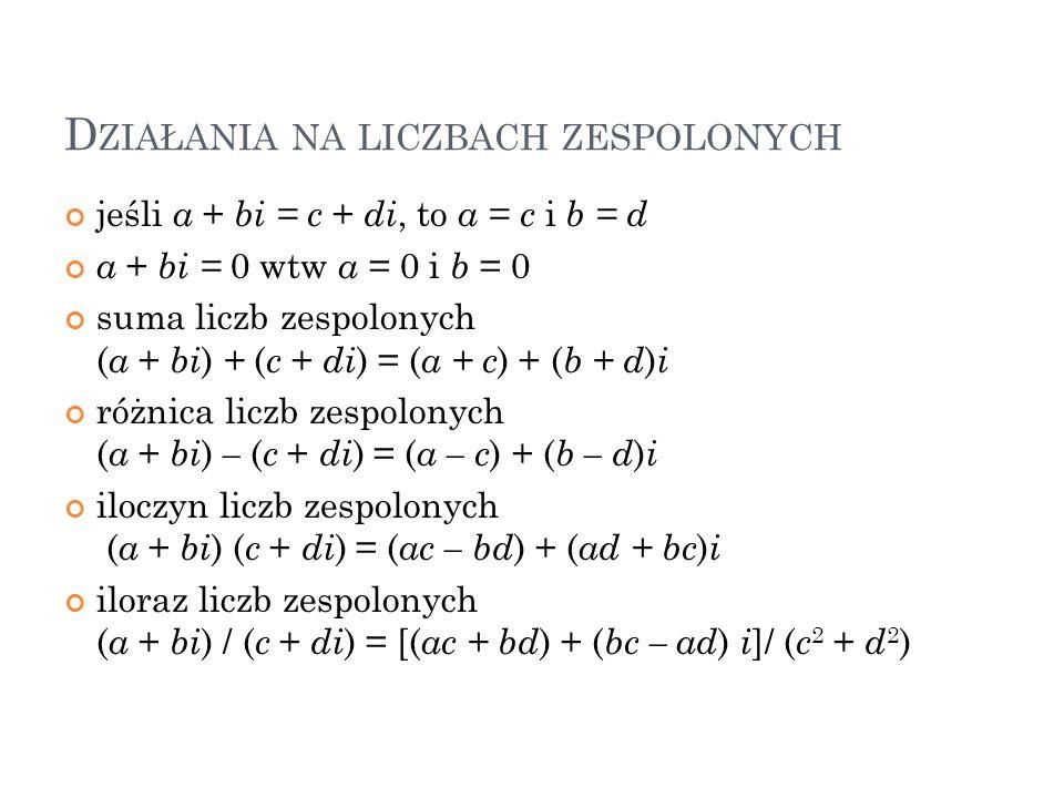 D ZIAŁANIA NA LICZBACH ZESPOLONYCH jeśli a + bi = c + di, to a = c i b = d a + bi = 0 wtw a = 0 i b = 0 suma liczb zespolonych ( a + bi ) + ( c + di )