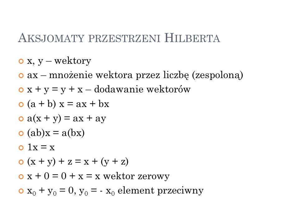 A KSJOMATY PRZESTRZENI H ILBERTA x, y – wektory ax – mnożenie wektora przez liczbę (zespoloną) x + y = y + x – dodawanie wektorów (a + b) x = ax + bx