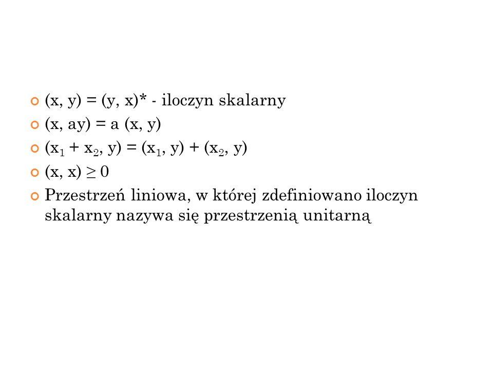 (x, y) = (y, x)* - iloczyn skalarny (x, ay) = a (x, y) (x 1 + x 2, y) = (x 1, y) + (x 2, y) (x, x) 0 Przestrzeń liniowa, w której zdefiniowano iloczyn