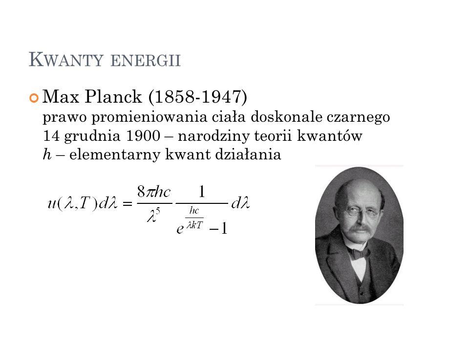 K WANTY ENERGII Max Planck (1858-1947) prawo promieniowania ciała doskonale czarnego 14 grudnia 1900 – narodziny teorii kwantów h – elementarny kwant