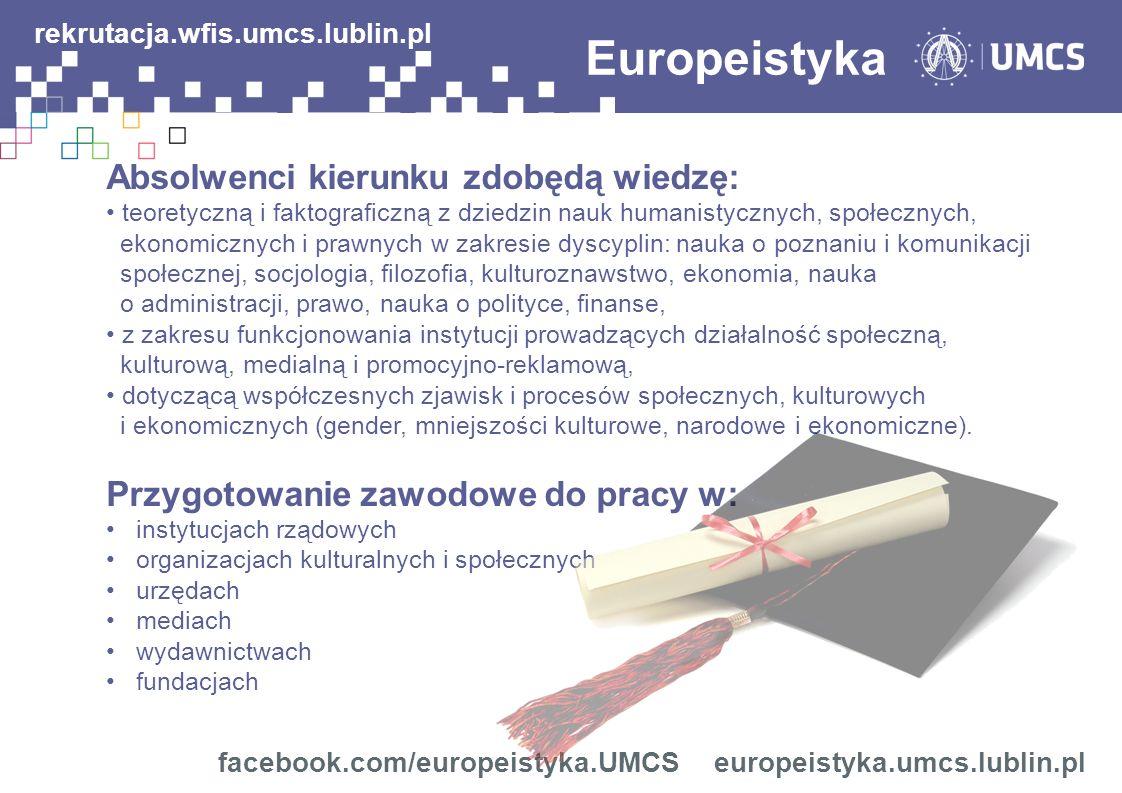 Europeistyka Absolwenci kierunku zdobędą wiedzę: teoretyczną i faktograficzną z dziedzin nauk humanistycznych, społecznych, ekonomicznych i prawnych w zakresie dyscyplin: nauka o poznaniu i komunikacji społecznej, socjologia, filozofia, kulturoznawstwo, ekonomia, nauka o administracji, prawo, nauka o polityce, finanse, z zakresu funkcjonowania instytucji prowadzących działalność społeczną, kulturową, medialną i promocyjno-reklamową, dotyczącą współczesnych zjawisk i procesów społecznych, kulturowych i ekonomicznych (gender, mniejszości kulturowe, narodowe i ekonomiczne).