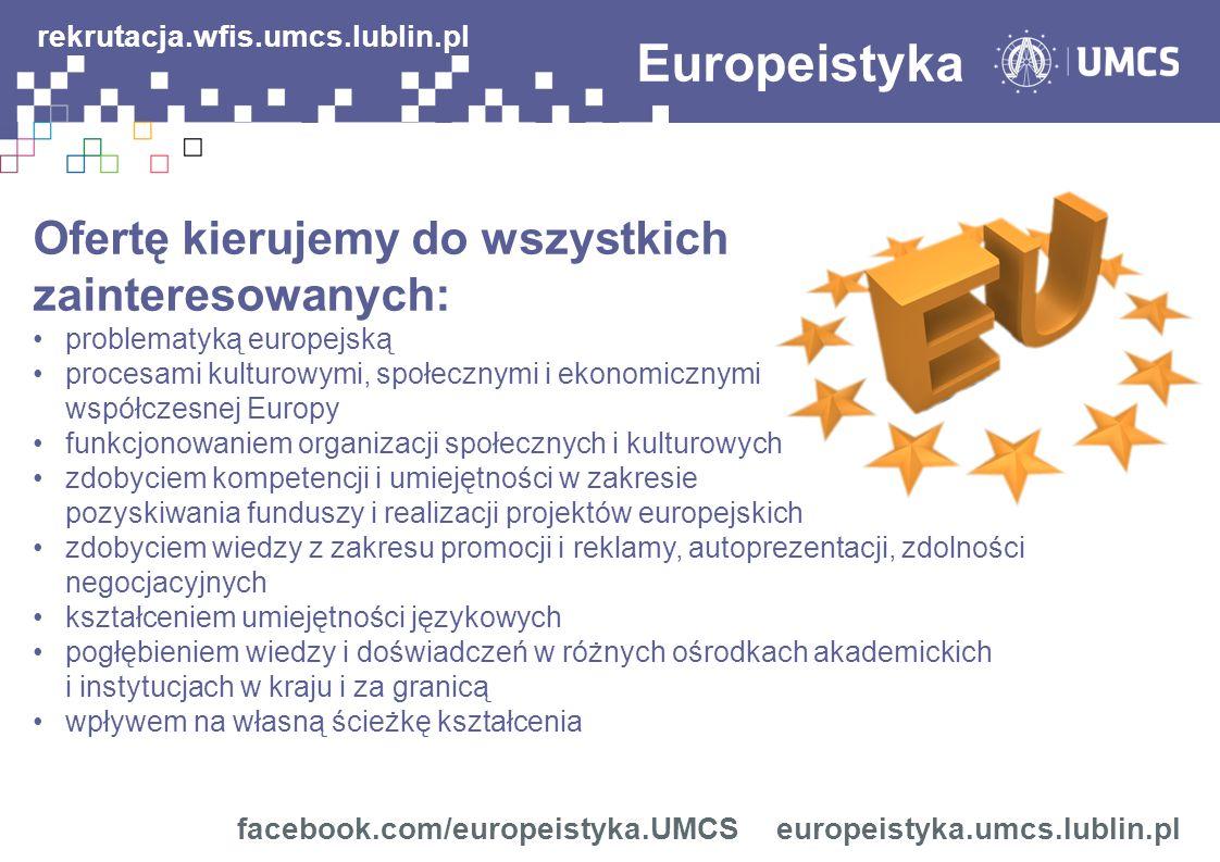 Ofertę kierujemy do wszystkich zainteresowanych: problematyką europejską procesami kulturowymi, społecznymi i ekonomicznymi współczesnej Europy funkcjonowaniem organizacji społecznych i kulturowych zdobyciem kompetencji i umiejętności w zakresie pozyskiwania funduszy i realizacji projektów europejskich zdobyciem wiedzy z zakresu promocji i reklamy, autoprezentacji, zdolności negocjacyjnych kształceniem umiejętności językowych pogłębieniem wiedzy i doświadczeń w różnych ośrodkach akademickich i instytucjach w kraju i za granicą wpływem na własną ścieżkę kształcenia Europeistyka facebook.com/europeistyka.UMCS europeistyka.umcs.lublin.pl rekrutacja.wfis.umcs.lublin.pl