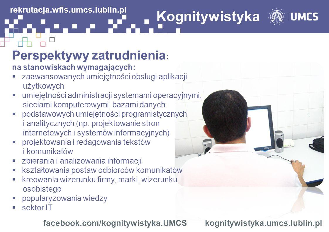 Kognitywistyka Perspektywy zatrudnienia : na stanowiskach wymagających: zaawansowanych umiejętności obsługi aplikacji użytkowych umiejętności administracji systemami operacyjnymi, sieciami komputerowymi, bazami danych podstawowych umiejętności programistycznych i analitycznych (np.