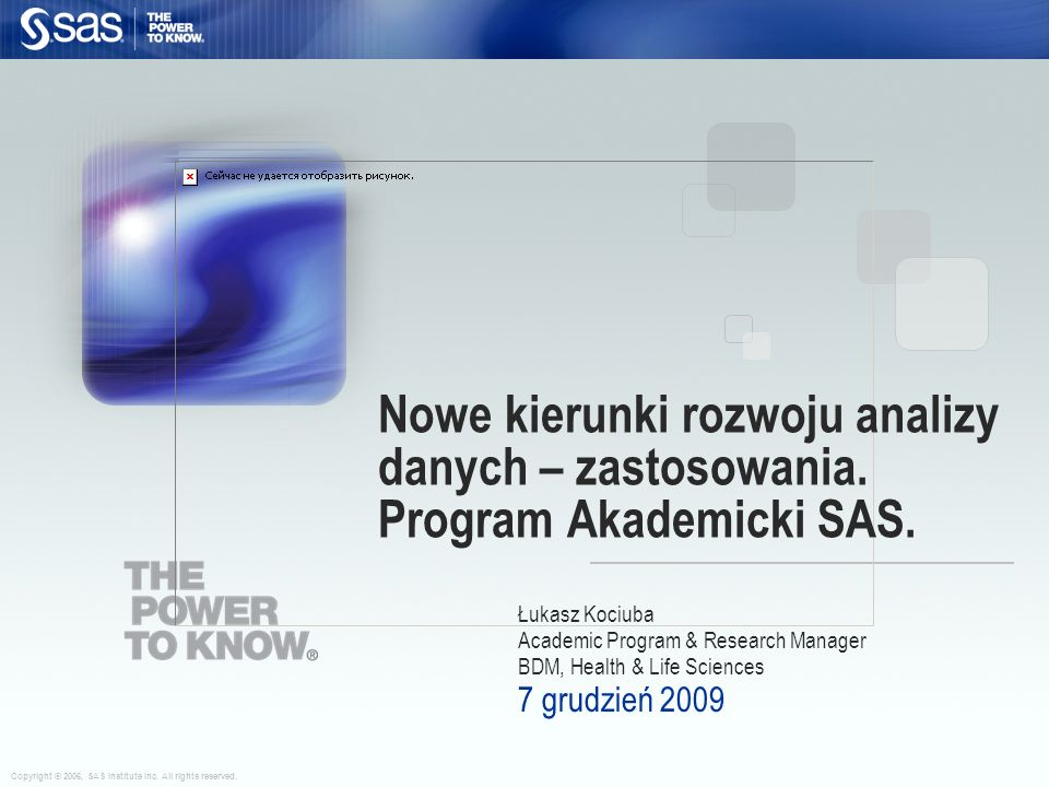 Copyright © 2006, SAS Institute Inc. All rights reserved. Łukasz Kociuba Academic Program & Research Manager BDM, Health & Life Sciences 7 grudzień 20