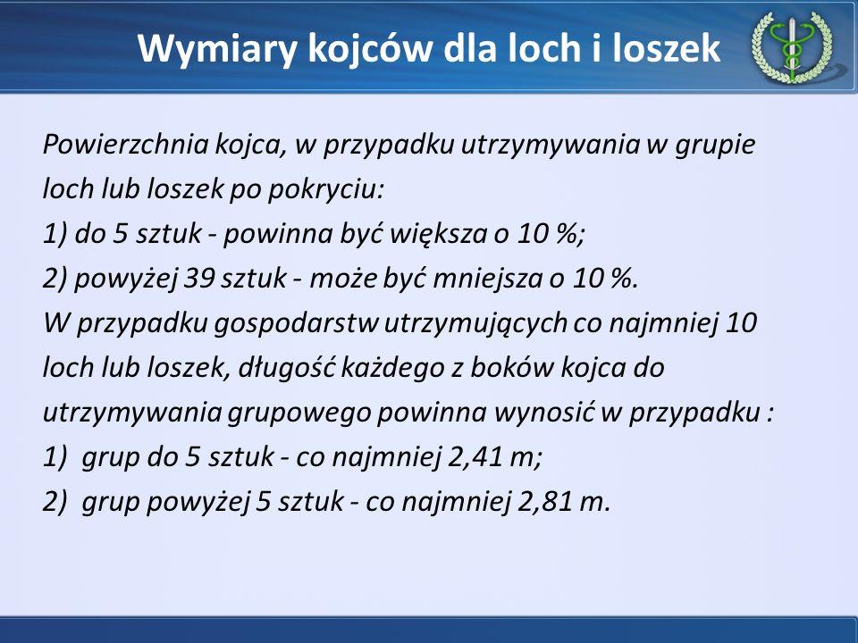Wymiary kojców dla loch i loszek Powierzchnia kojca, w przypadku utrzymywania w grupie loch lub loszek po pokryciu: 1) do 5 sztuk - powinna być większa o 10 %; 2) powyżej 39 sztuk - może być mniejsza o 10 %.