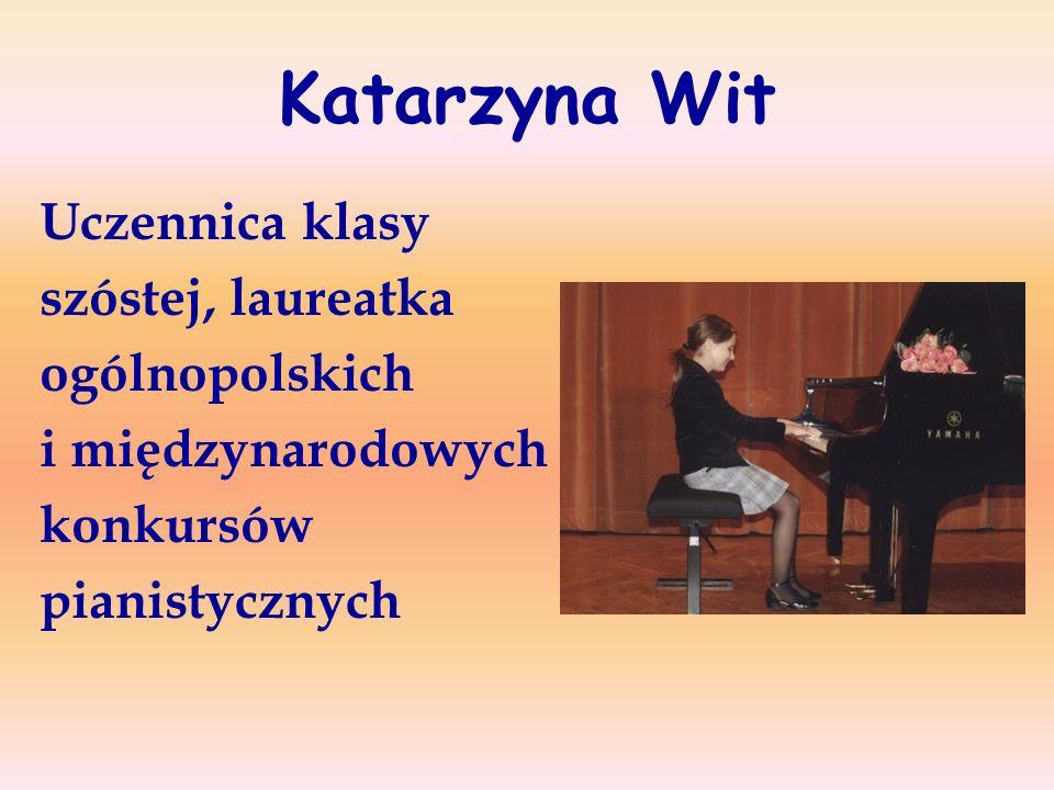 Katarzyna Wit Uczennica klasy szóstej, laureatka ogólnopolskich i międzynarodowych konkursów pianistycznych