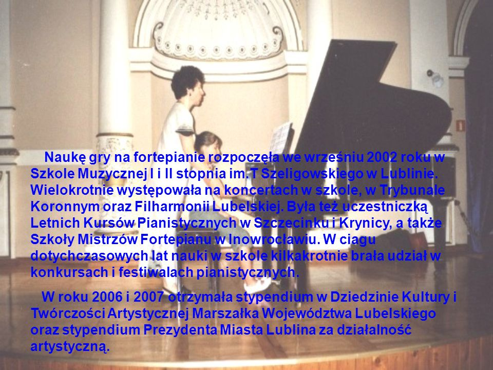 Naukę gry na fortepianie rozpoczęła we wrześniu 2002 roku w Szkole Muzycznej I i II stopnia im.T Szeligowskiego w Lublinie. Wielokrotnie występowała n