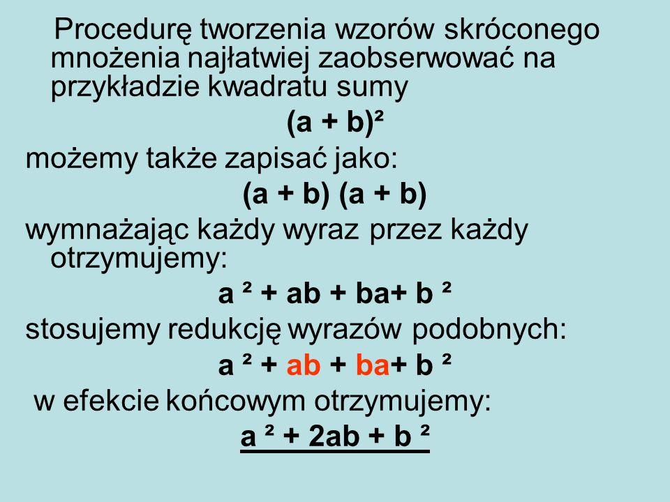 Procedurę tworzenia wzorów skróconego mnożenia najłatwiej zaobserwować na przykładzie kwadratu sumy (a + b)² możemy także zapisać jako: (a + b) wymnaż