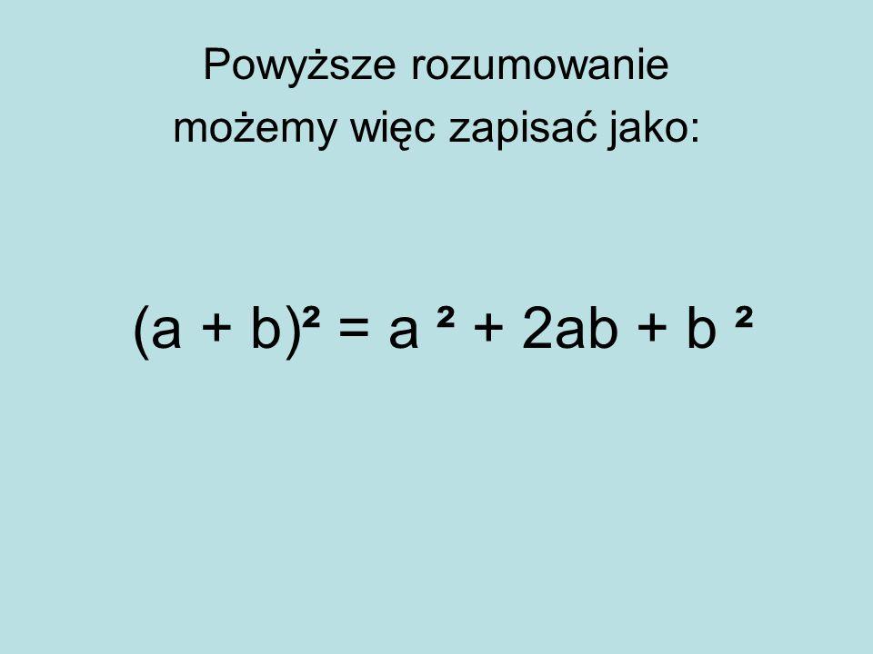 Powyższe rozumowanie możemy więc zapisać jako: (a + b)² = a ² + 2ab + b ²