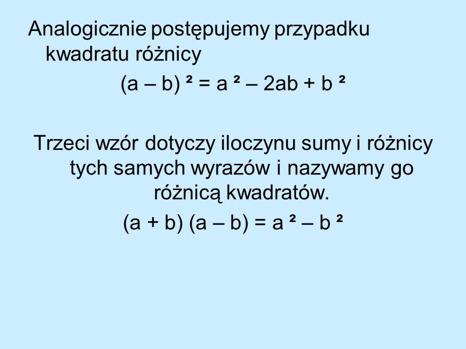 Analogicznie postępujemy przypadku kwadratu różnicy (a – b) ² = a ² – 2ab + b ² Trzeci wzór dotyczy iloczynu sumy i różnicy tych samych wyrazów i nazy