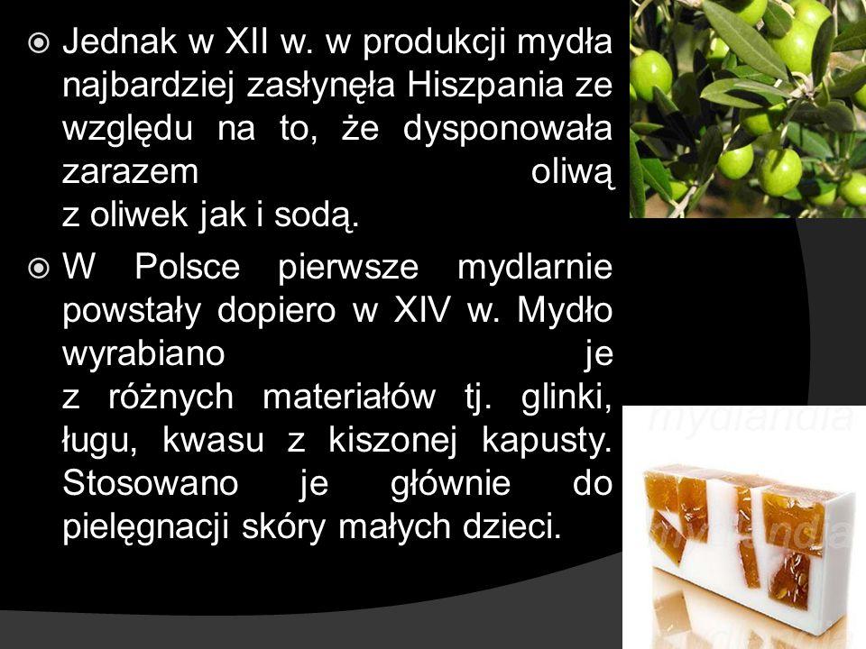 Jednak w XII w. w produkcji mydła najbardziej zasłynęła Hiszpania ze względu na to, że dysponowała zarazem oliwą z oliwek jak i sodą. W Polsce pierwsz