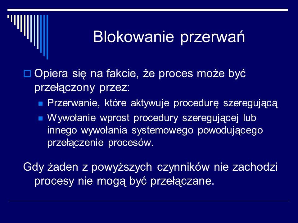 Blokowanie przerwań Opiera się na fakcie, że proces może być przełączony przez: Przerwanie, które aktywuje procedurę szeregującą Wywołanie wprost proc