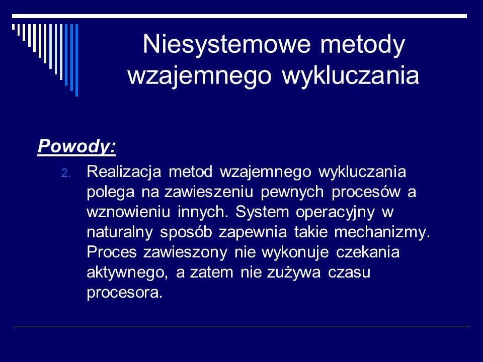 Niesystemowe metody wzajemnego wykluczania Powody: 2. Realizacja metod wzajemnego wykluczania polega na zawieszeniu pewnych procesów a wznowieniu inny