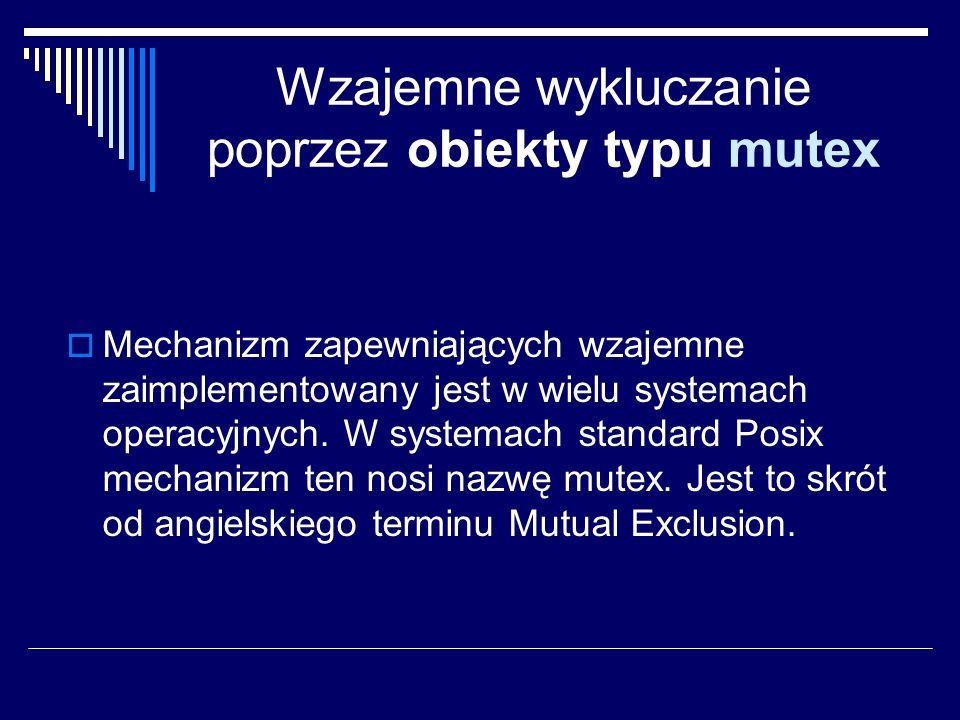 Wzajemne wykluczanie poprzez obiekty typu mutex Mechanizm zapewniających wzajemne zaimplementowany jest w wielu systemach operacyjnych. W systemach st