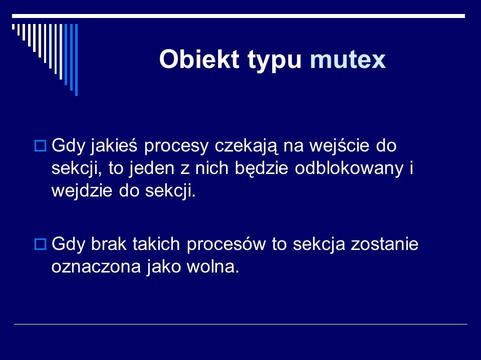 Obiekt typu mutex Gdy jakieś procesy czekają na wejście do sekcji, to jeden z nich będzie odblokowany i wejdzie do sekcji. Gdy brak takich procesów to