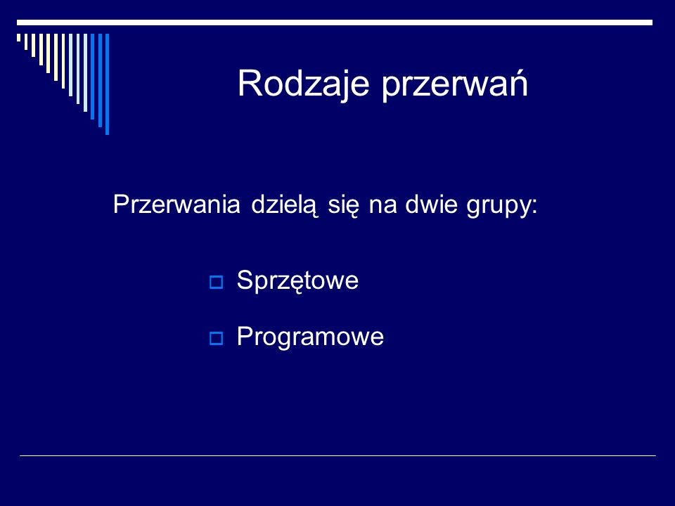 Rodzaje przerwań Przerwania dzielą się na dwie grupy: Sprzętowe Programowe
