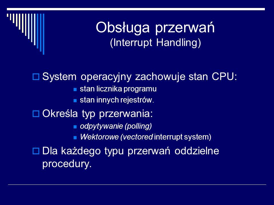 Obsługa przerwań (Interrupt Handling) System operacyjny zachowuje stan CPU: stan licznika programu stan innych rejestrów. Określa typ przerwania: odpy