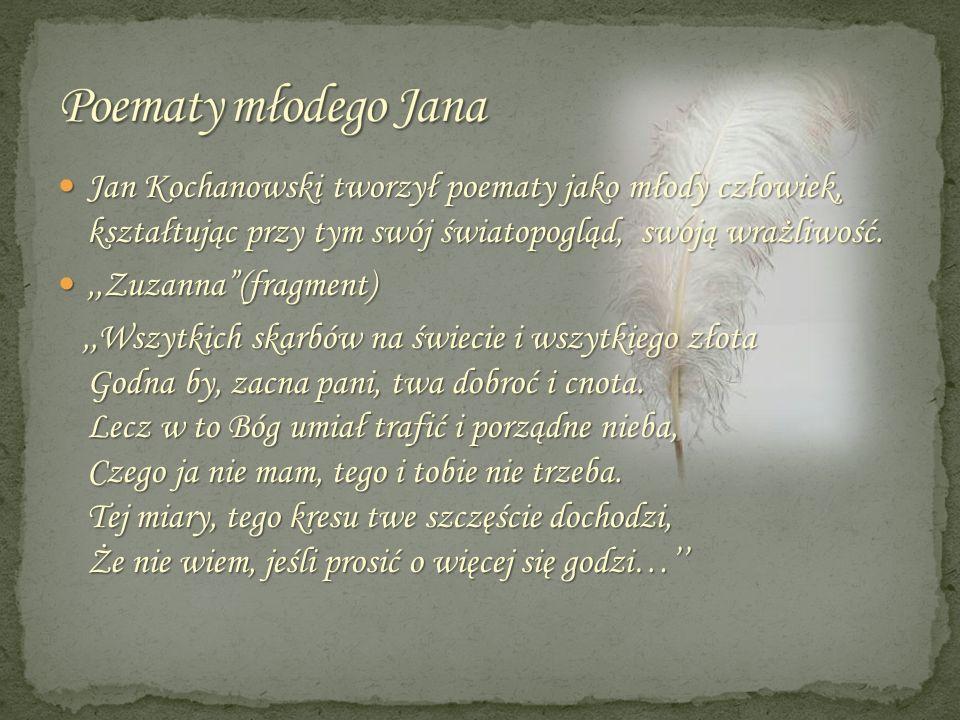 Jan Kochanowski tworzył poematy jako młody człowiek, kształtując przy tym swój światopogląd, swoją wrażliwość. Jan Kochanowski tworzył poematy jako mł