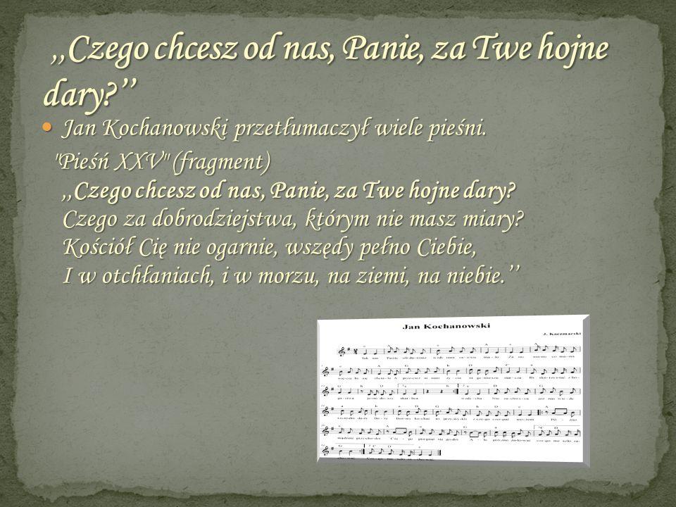 Jan Kochanowski przetłumaczył wiele pieśni. Jan Kochanowski przetłumaczył wiele pieśni.