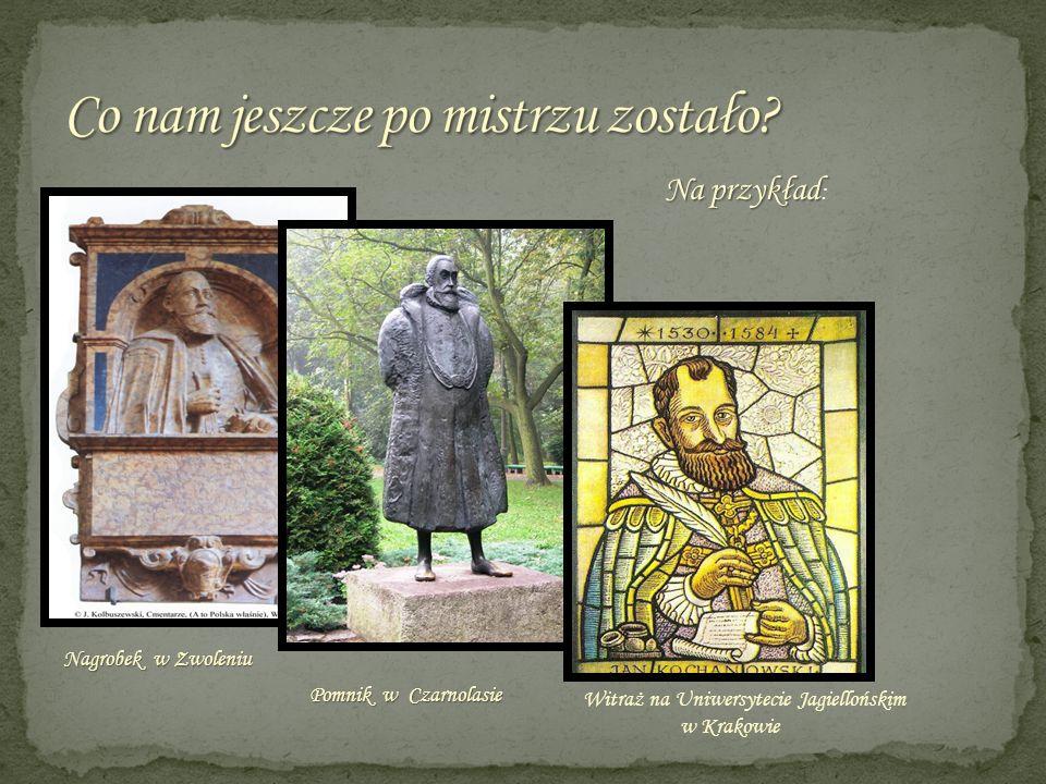 Nagrobek w Zwoleniu Pomnik w Czarnolasie Pomnik w Czarnolasie Witraż na Uniwersytecie Jagiellońskim w Krakowie Na przykład Na przykład :