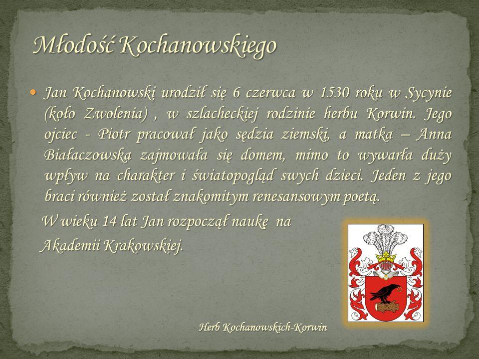 Jan Kochanowski urodził się 6 czerwca w 1530 roku w Sycynie (koło Zwolenia), w szlacheckiej rodzinie herbu Korwin. Jego ojciec - Piotr pracował jako s