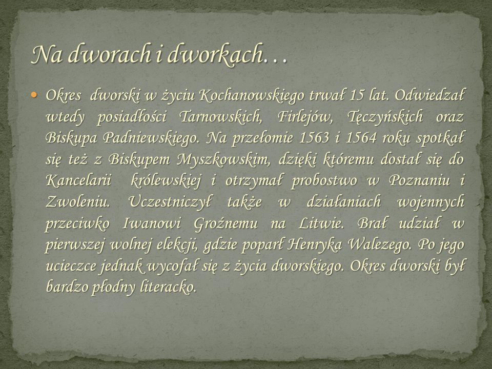 Okres dworski w życiu Kochanowskiego trwał 15 lat. Odwiedzał wtedy posiadłości Tarnowskich, Firlejów, Tęczyńskich oraz Biskupa Padniewskiego. Na przeł