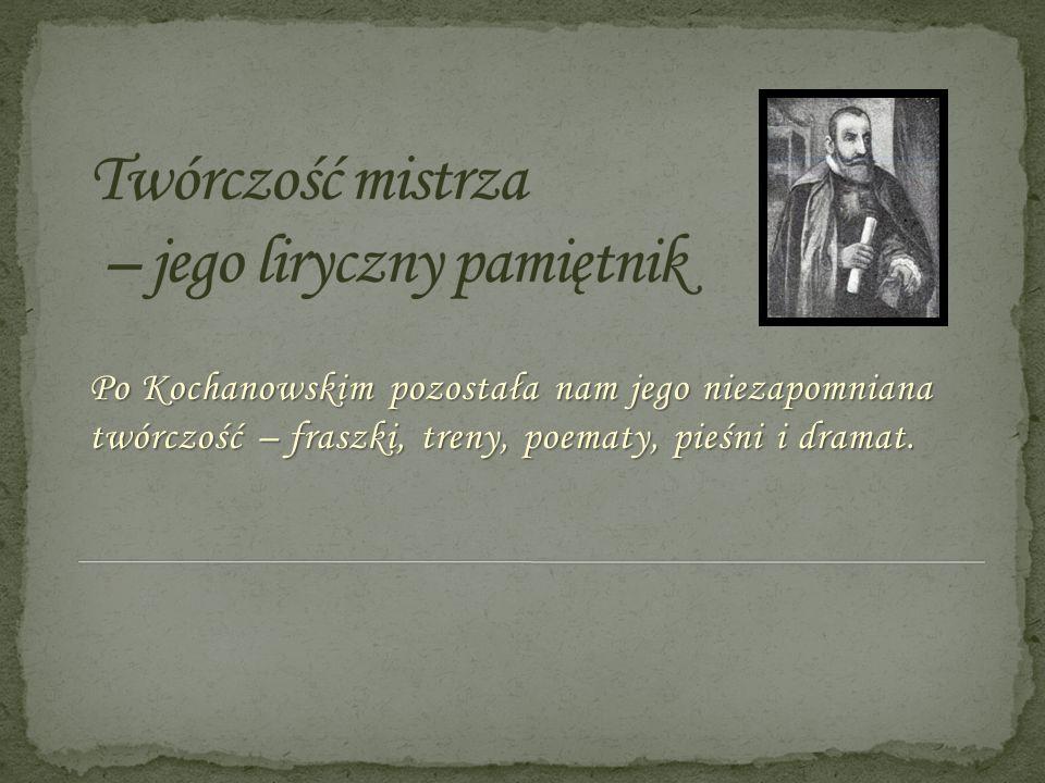 Po Kochanowskim pozostała nam jego niezapomniana twórczość – fraszki, treny, poematy, pieśni i dramat.