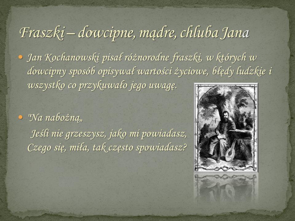 Jan Kochanowski pisał różnorodne fraszki, w których w dowcipny sposób opisywał wartości życiowe, błędy ludzkie i wszystko co przykuwało jego uwagę. Ja