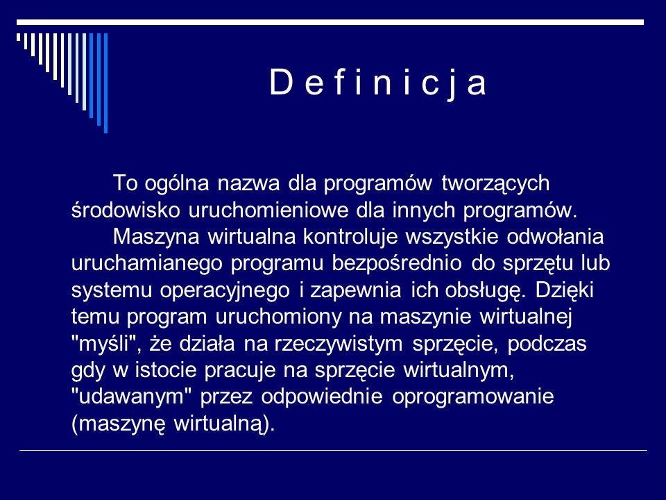 D e f i n i c j a To ogólna nazwa dla programów tworzących środowisko uruchomieniowe dla innych programów. Maszyna wirtualna kontroluje wszystkie odwo