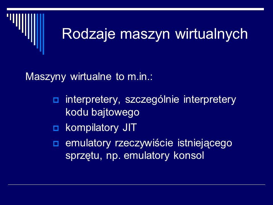 Rodzaje maszyn wirtualnych Maszyny wirtualne to m.in.: interpretery, szczególnie interpretery kodu bajtowego kompilatory JIT emulatory rzeczywiście is