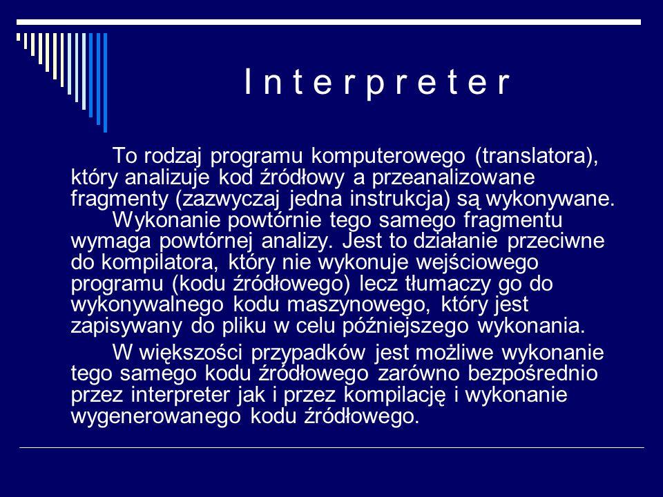 I n t e r p r e t e r To rodzaj programu komputerowego (translatora), który analizuje kod źródłowy a przeanalizowane fragmenty (zazwyczaj jedna instru