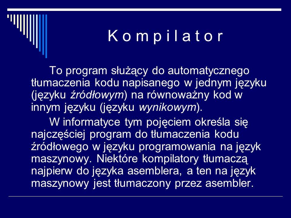 K o m p i l a t o r To program służący do automatycznego tłumaczenia kodu napisanego w jednym języku (języku źródłowym) na równoważny kod w innym języ