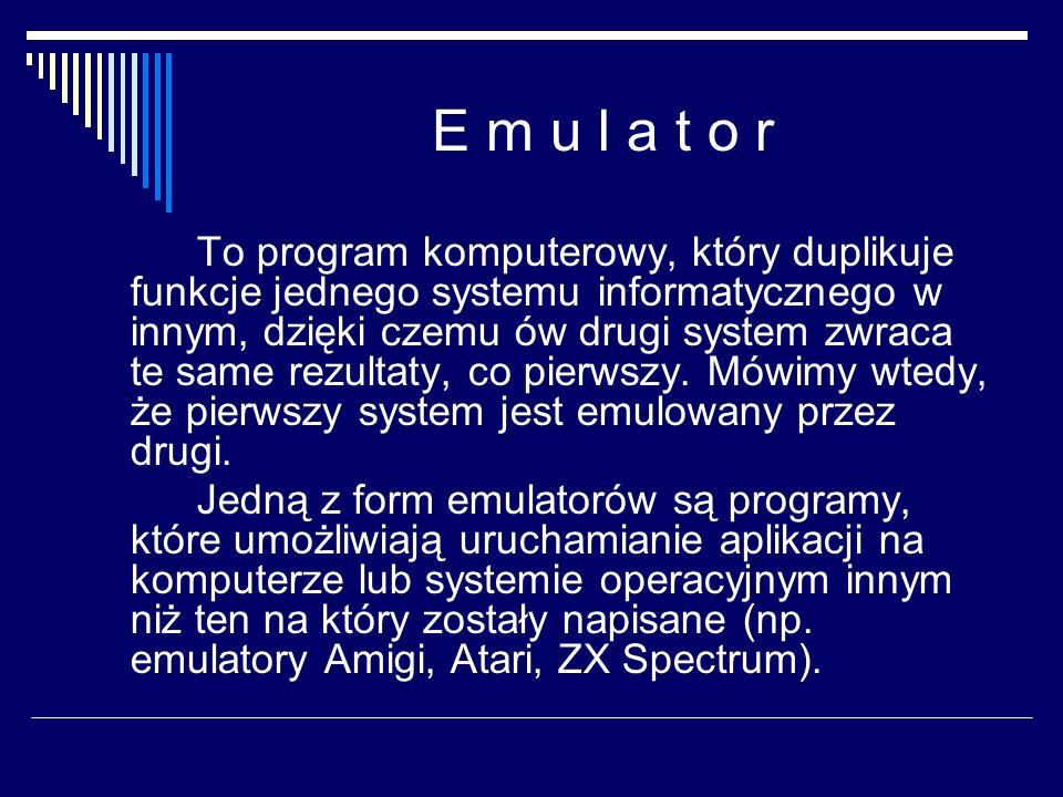 E m u l a t o r To program komputerowy, który duplikuje funkcje jednego systemu informatycznego w innym, dzięki czemu ów drugi system zwraca te same r