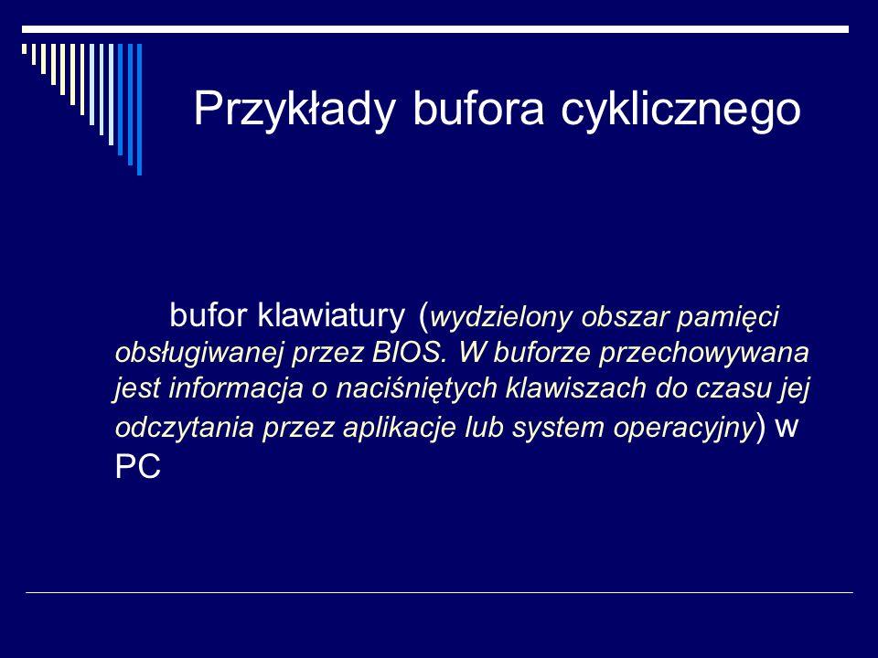 Przykłady bufora cyklicznego bufor klawiatury ( wydzielony obszar pamięci obsługiwanej przez BIOS. W buforze przechowywana jest informacja o naciśnięt
