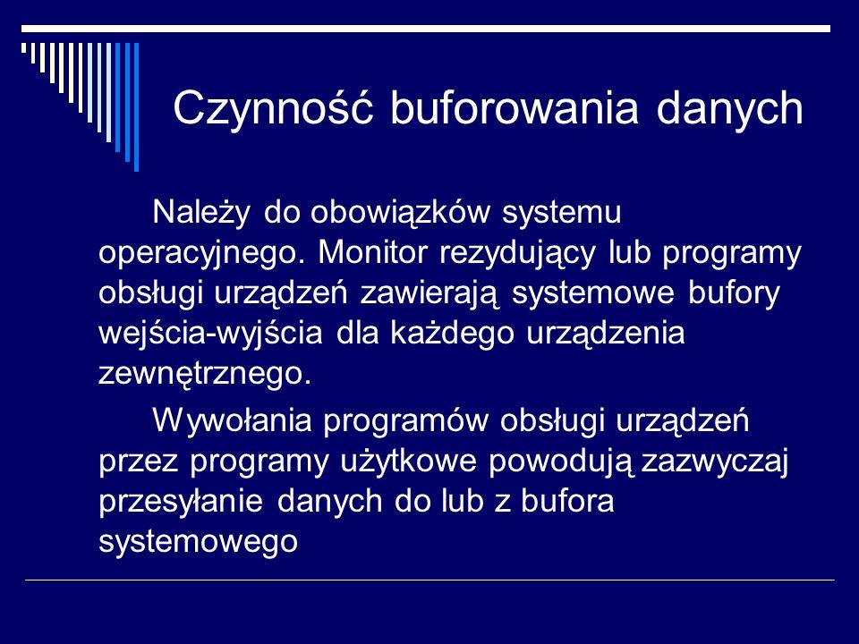 Czynność buforowania danych Należy do obowiązków systemu operacyjnego. Monitor rezydujący lub programy obsługi urządzeń zawierają systemowe bufory wej