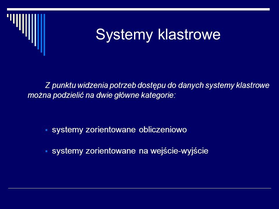 Systemy klastrowe Z punktu widzenia potrzeb dostępu do danych systemy klastrowe można podzielić na dwie główne kategorie: systemy zorientowane oblicze