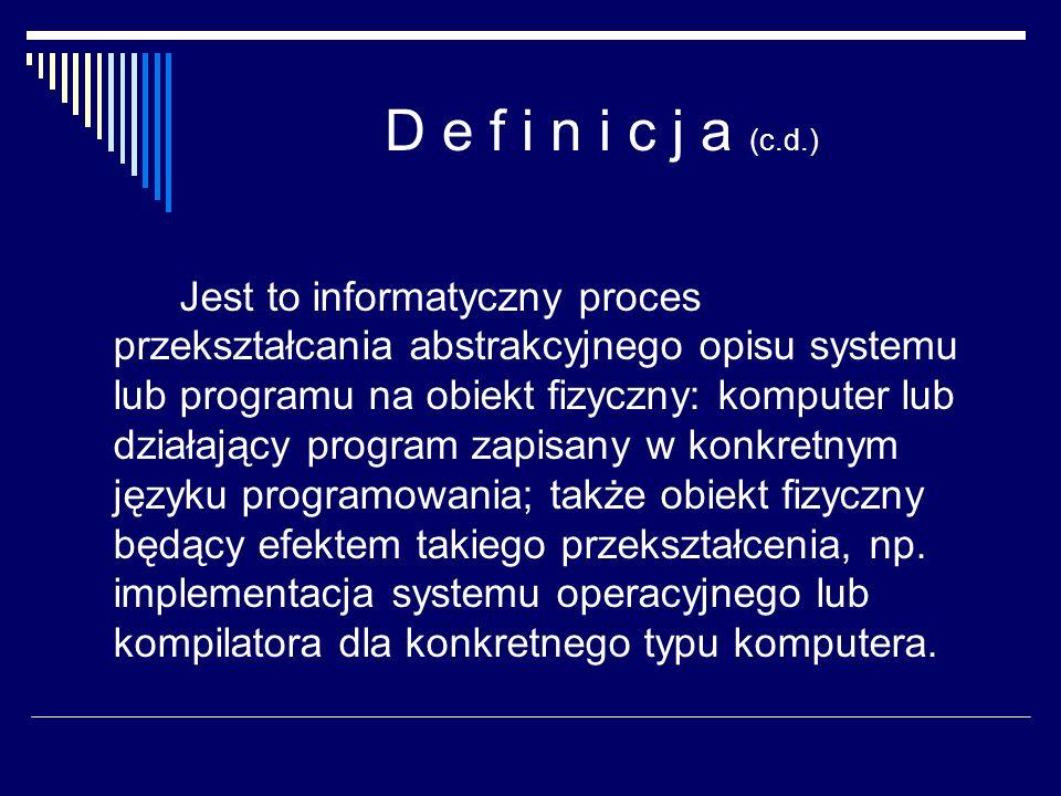 D e f i n i c j a (c.d.) Jest to informatyczny proces przekształcania abstrakcyjnego opisu systemu lub programu na obiekt fizyczny: komputer lub dział
