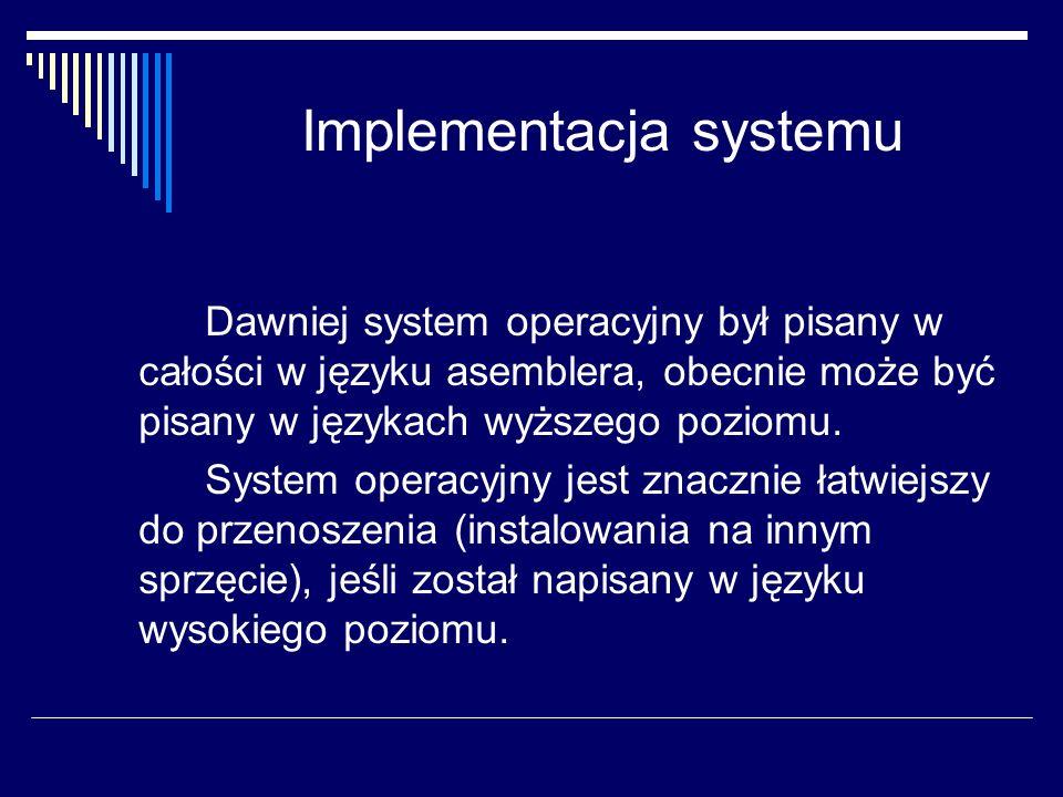 Implementacja systemu Dawniej system operacyjny był pisany w całości w języku asemblera, obecnie może być pisany w językach wyższego poziomu. System o