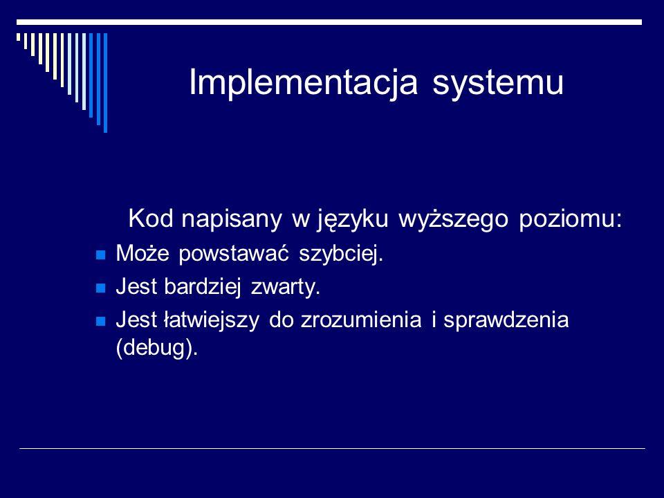 Implementacja systemu Kod napisany w języku wyższego poziomu: Może powstawać szybciej. Jest bardziej zwarty. Jest łatwiejszy do zrozumienia i sprawdze