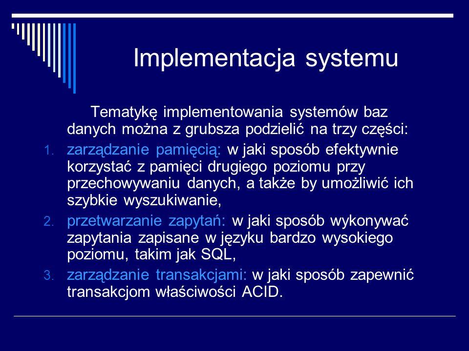Implementacja systemu Tematykę implementowania systemów baz danych można z grubsza podzielić na trzy części: 1. zarządzanie pamięcią: w jaki sposób ef