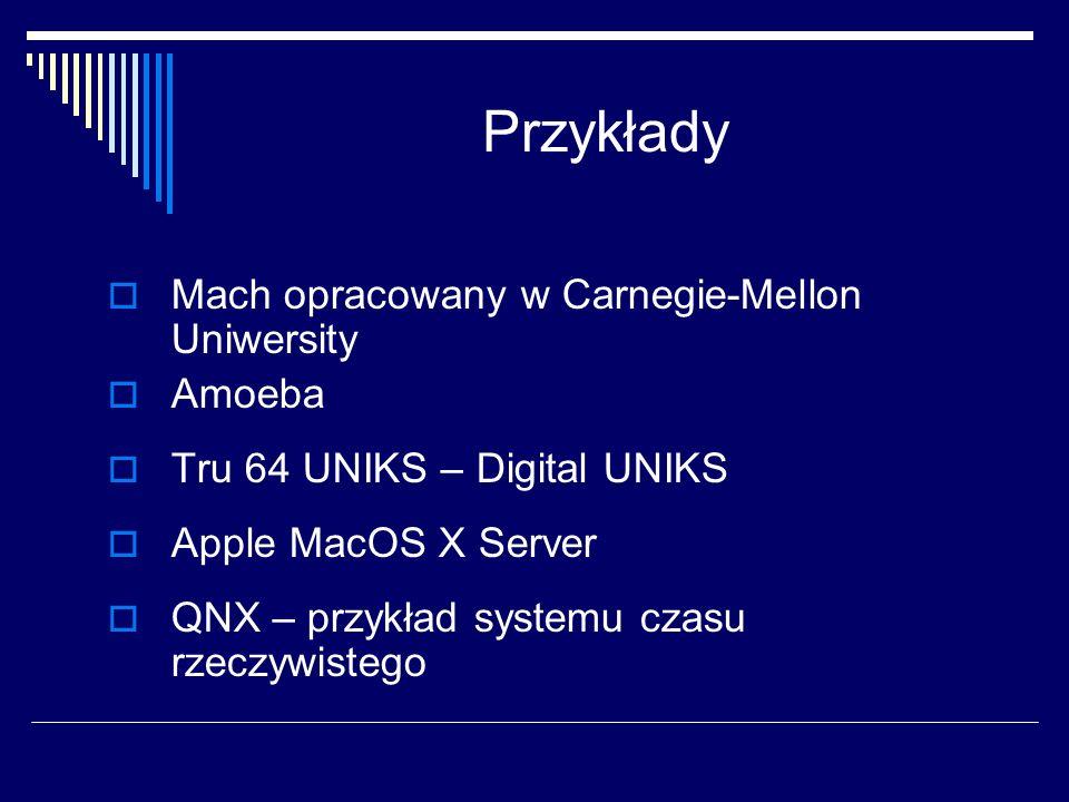 Przykłady Mach opracowany w Carnegie-Mellon Uniwersity Amoeba Tru 64 UNIKS – Digital UNIKS Apple MacOS X Server QNX – przykład systemu czasu rzeczywistego
