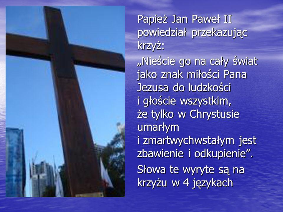 Papież Jan Paweł II powiedział przekazując krzyż: Nieście go na cały świat jako znak miłości Pana Jezusa do ludzkości i głoście wszystkim, że tylko w