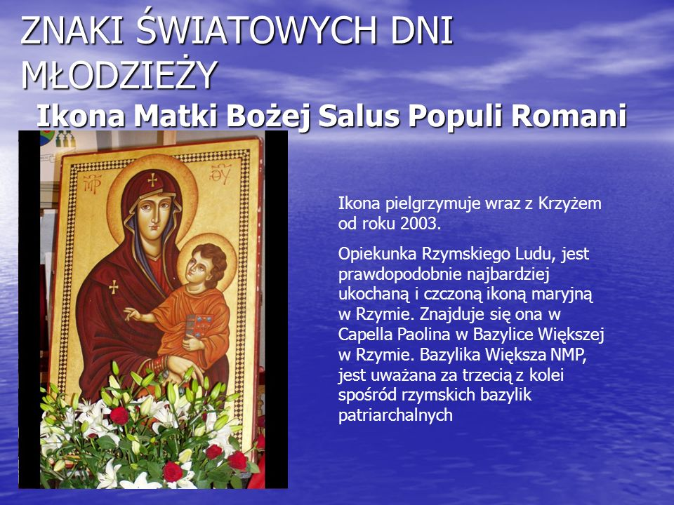 ZNAKI ŚWIATOWYCH DNI MŁODZIEŻY Ikona Matki Bożej Salus Populi Romani Ikona pielgrzymuje wraz z Krzyżem od roku 2003. Opiekunka Rzymskiego Ludu, jest p