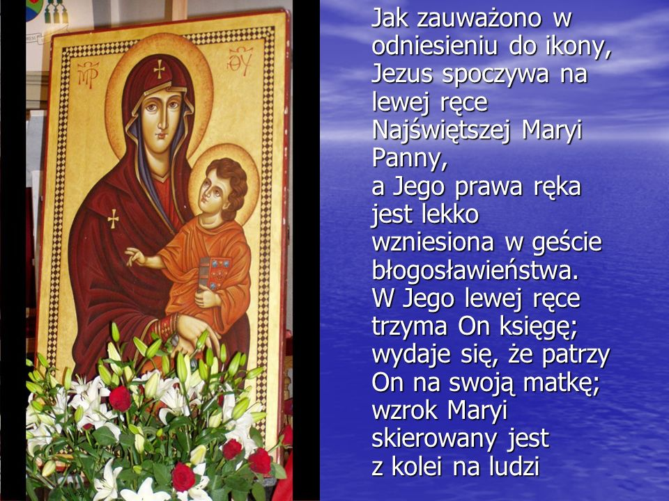 Jak zauważono w odniesieniu do ikony, Jezus spoczywa na lewej ręce Najświętszej Maryi Panny, a Jego prawa ręka jest lekko wzniesiona w geście błogosła