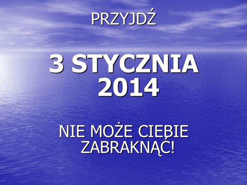 PRZYJDŹ 3 STYCZNIA 2014 NIE MOŻE CIEBIE ZABRAKNĄĆ!