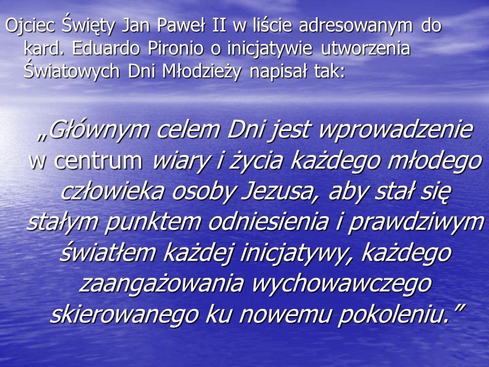Ojciec Święty Jan Paweł II w liście adresowanym do kard. Eduardo Pironio o inicjatywie utworzenia Światowych Dni Młodzieży napisał tak: Głównym celem