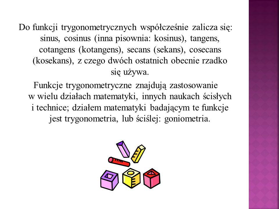Do funkcji trygonometrycznych współcześnie zalicza się: sinus, cosinus (inna pisownia: kosinus), tangens, cotangens (kotangens), secans (sekans), cose