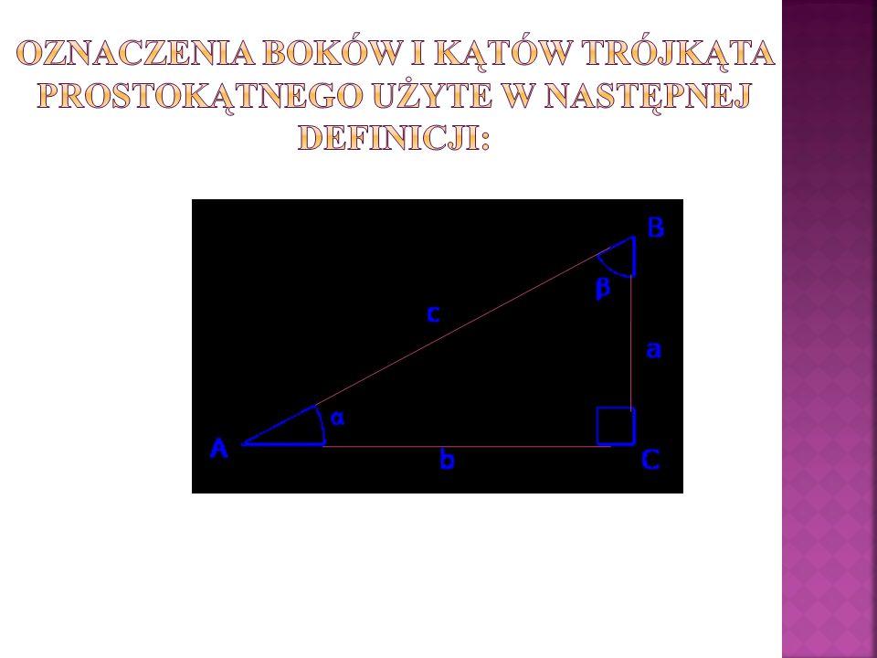 Funkcje trygonometryczne dla miar kątów ostrych można zdefiniować jako stosunki długości odpowiednich dwóch boków trójkąta prostokątnego przy kącie wewnętrznym danej miary: sinus – oznaczany w Polsce – stosunek długości przyprostokątnej leżącej naprzeciw kąta ostrego (na rysunku ) i długości przeciwprostokątnej; cosinus (lub kosinus) – oznaczany – stosunek długości przyprostokątnej przyległej do kąta ostrego i przeciwprostokątnej; tangens – oznaczany w Polsce – stosunek długości przyprostokątnej naprzeciw kąta ostrego i przyprostokątnej długości przyległej do kąta ostrego; cotangens (kotangens) – oznaczany w Polsce – stosunek długości przyprostokątnej przyległej do kąta ostrego i długości przyprostokątnej naprzeciw kąta ostrego;