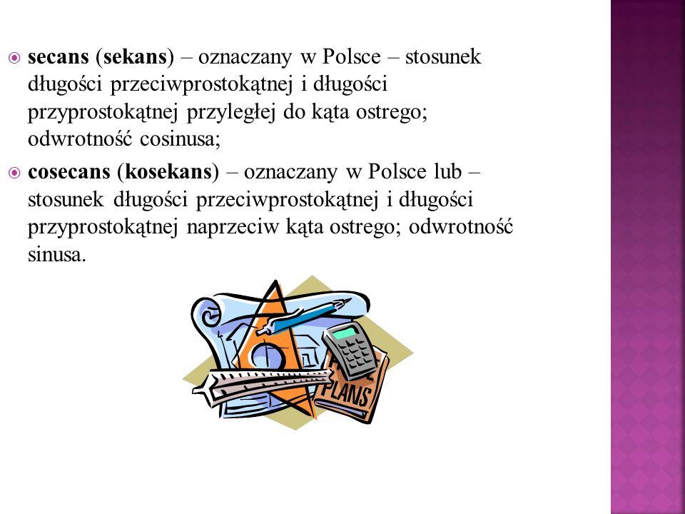 secans (sekans) – oznaczany w Polsce – stosunek długości przeciwprostokątnej i długości przyprostokątnej przyległej do kąta ostrego; odwrotność cosinu